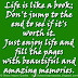 Life is like a book; Don't jump to the end to see if it's worth it. Just enjoy life and fill the pages with beautiful and amazing memories.