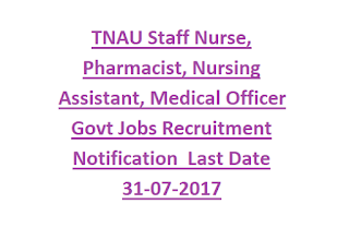 TNAU Staff Nurse, Pharmacist, Nursing Assistant, Medical Officer Govt Jobs Recruitment Notification Last Date 31-07-2017