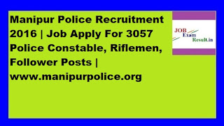 Manipur Police Recruitment 2016 | Job Apply For 3057 Police Constable, Riflemen, Follower Posts | www.manipurpolice.org