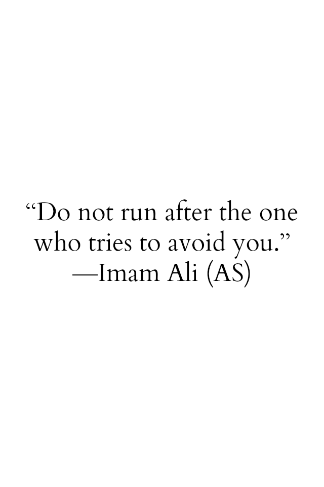 Hazrat Ali Quotes: Do not run after the one who tries to avoid you. -Hazrat ALi a.s