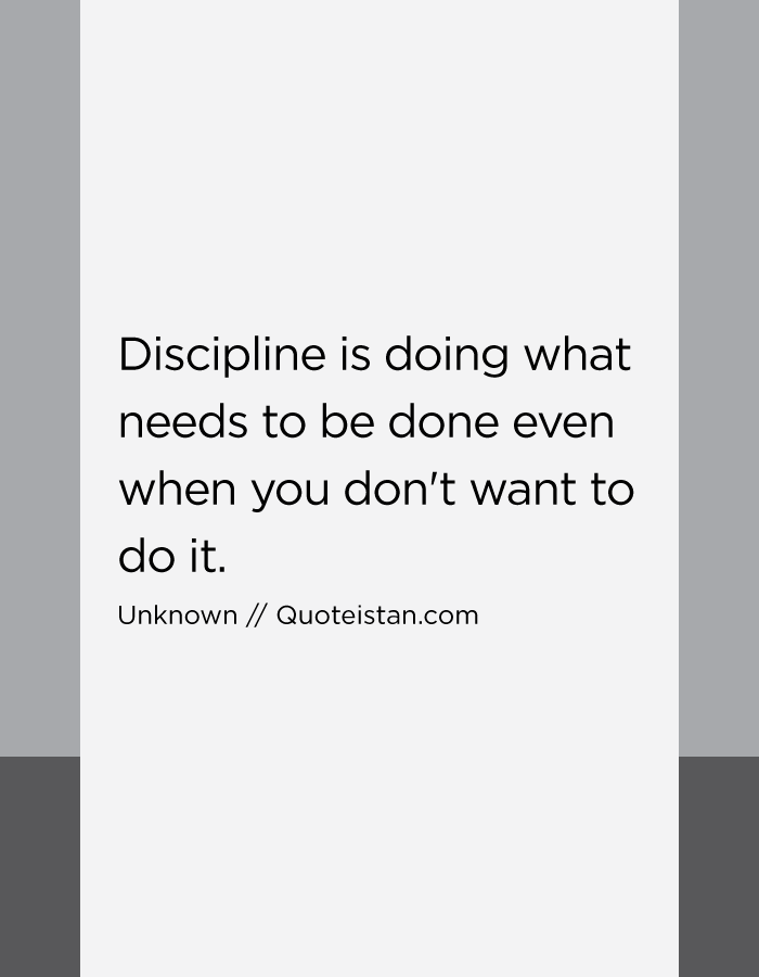 Discipline is doing what needs to be done even when you don't want to do it.