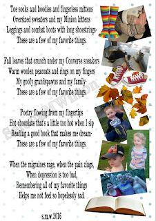 Collage of shoes, photos of the author's family, an open book, and toe socks next to poem that reads: Toe socks and hoodies and fingerless mittens, Oversized sweaters and my Minion kittens, Leggings and combat boots with long shoestrings, These are a few of my favorite things. Fall leaves that crunch under my Converse sneakers, Warm woolen peacoats and rings on my fingers, My goofy grandspawns and my family, These are a few of my favorite things. Poetry flowing from my fingertips, Hot chocolate that's a little too hot when I sip, Reading a good book that makes me dream, These are a few of my favorite things. When the migraines rage, when the pain rings, When depression is too bad, Remembering all of my favorite things helps me not feel so hopelessly sad. S.M.W. 2016
