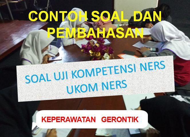 Coba Geh Contoh Soal Dan Pembahasan Soal Uji Kompetensi Ners (UKOM Ners) Keperawatan Gerontik