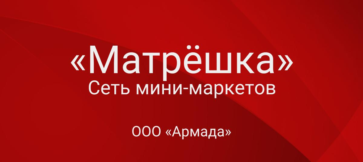 Сеть мини-маркетов «Матрёшка»— ООО «Армада»
