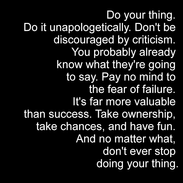Do your thing. Do it unapologetically. Don´t be discouraged by criticism. You probably already know what they´re going to say.Pay no mind to the fear of failure. It´s far more valuable than success. Take ownership, take chances, and have fun. And no matter what, don´t ever stop doing your thing.