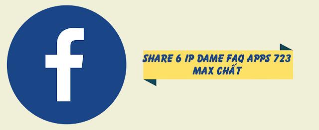 Share 6 IP DAME FAQ Apps 723 Max Chất