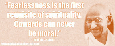 "Mahatma Gandhi Inspirational Quotes Explained:  ""Fearlessness is the first requisite of spirituality. Cowards can never be moral."" ― Mahatma Gandhi"