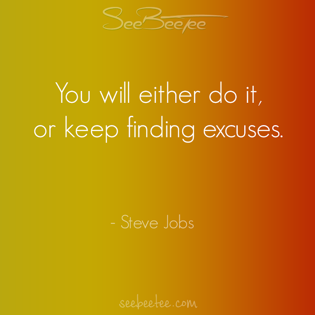You will either do it, or keep finding excuses. - Steve Jobs