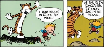I Don't believe in ethics any more. -- As far as I'm concerned, the ends justify the means.