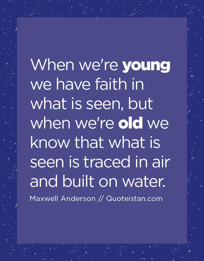 When we're young we have faith in what is seen, but when we're old we know that what is seen is traced in air and built on water.