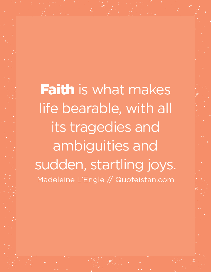 Faith is what makes life bearable, with all its tragedies and ambiguities and sudden, startling joys.