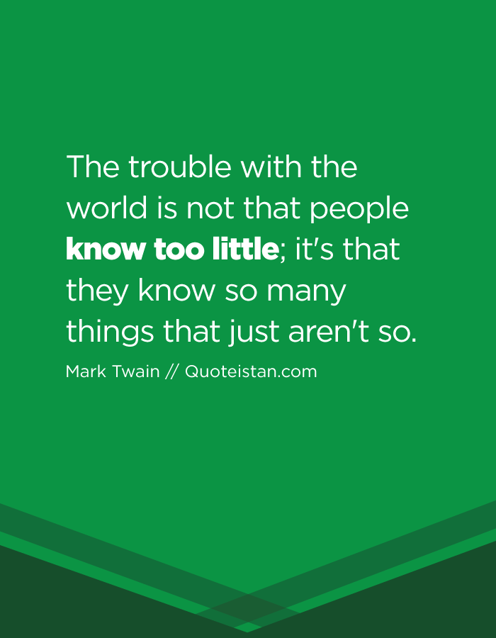 The trouble with the world is not that people know too little; it's that they know so many things that just aren't so.