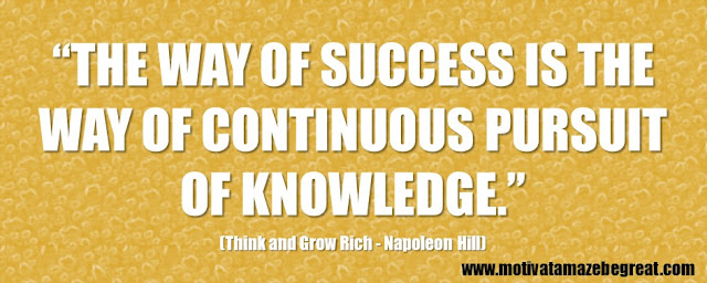 "56 Best Think And Grow Rich Quotes by Napoleon Hill: ""The way of success is the way of continuous pursuit of knowledge."""