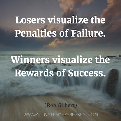 "Featured on 33 Rare Success Quotes In Images To Inspire You:  ""Losers visualize the penalties of failure. Winners visualize the rewards of success."" - Rob Gilbert"