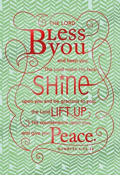 The Lord bless you and keep you; The Lord make His face shine upon you and be gracious to you; The Lord lift up his countenance upon you, and five you peace. Numbers 6:26-26