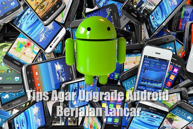 Tips Agar Upgrade Android Berjalan Lancar