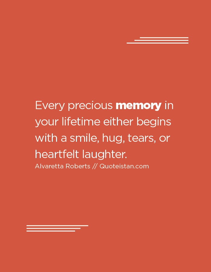 Every precious memory in your lifetime either begins with a smile, hug, tears, or heartfelt laughter.