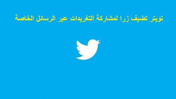 تويتر تضيف زرا لمشاركة التغريدات عبر الرسائل الخاصة