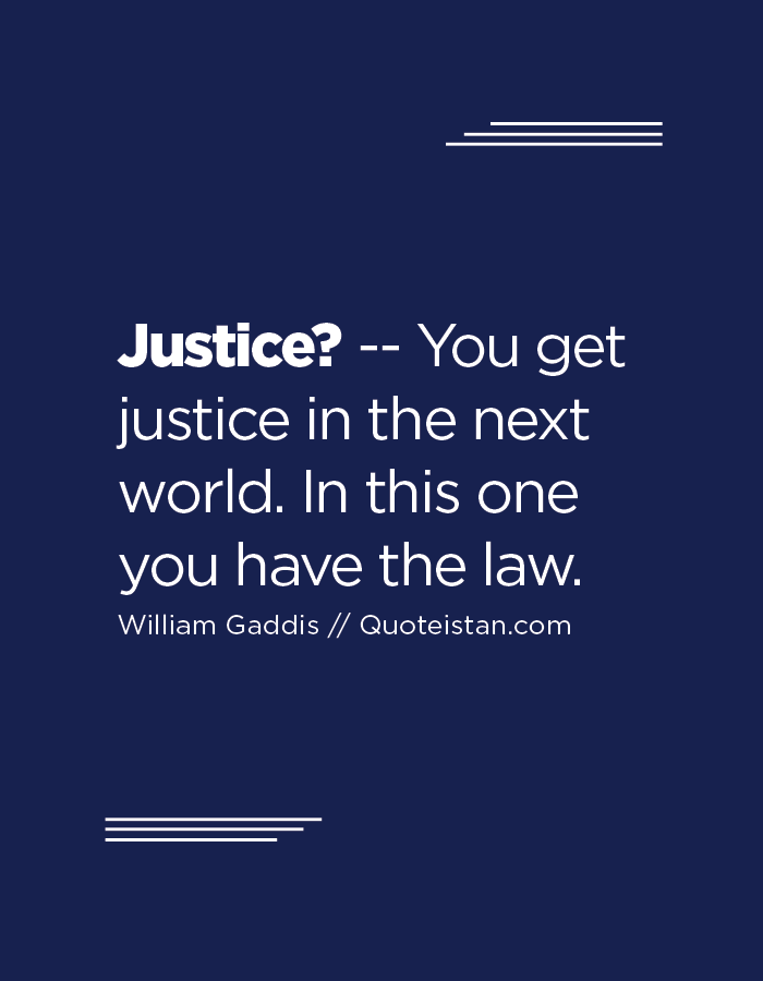 Justice? -- You get justice in the next world. In this one you have the law.
