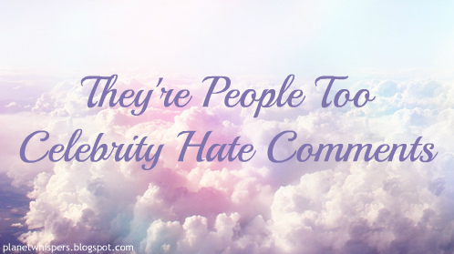 They're people too- Celebrity Hate Comments