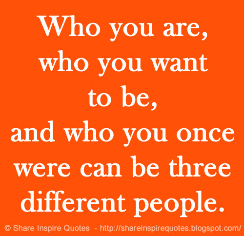 You Get Life Once Quotes: Who You Are, Who You Want To Be, And Who You Once Were Can