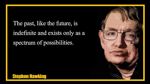 The past, like the future, is indefinite and exists only as a spectrum of possibilities Stephen Hawking