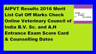 AIPVT Results 2016 Merit List Cut Off Marks Check Online Veterinary Council of India B.V. Sc. and A.H Entrance Exam Score Card & Counselling Dates