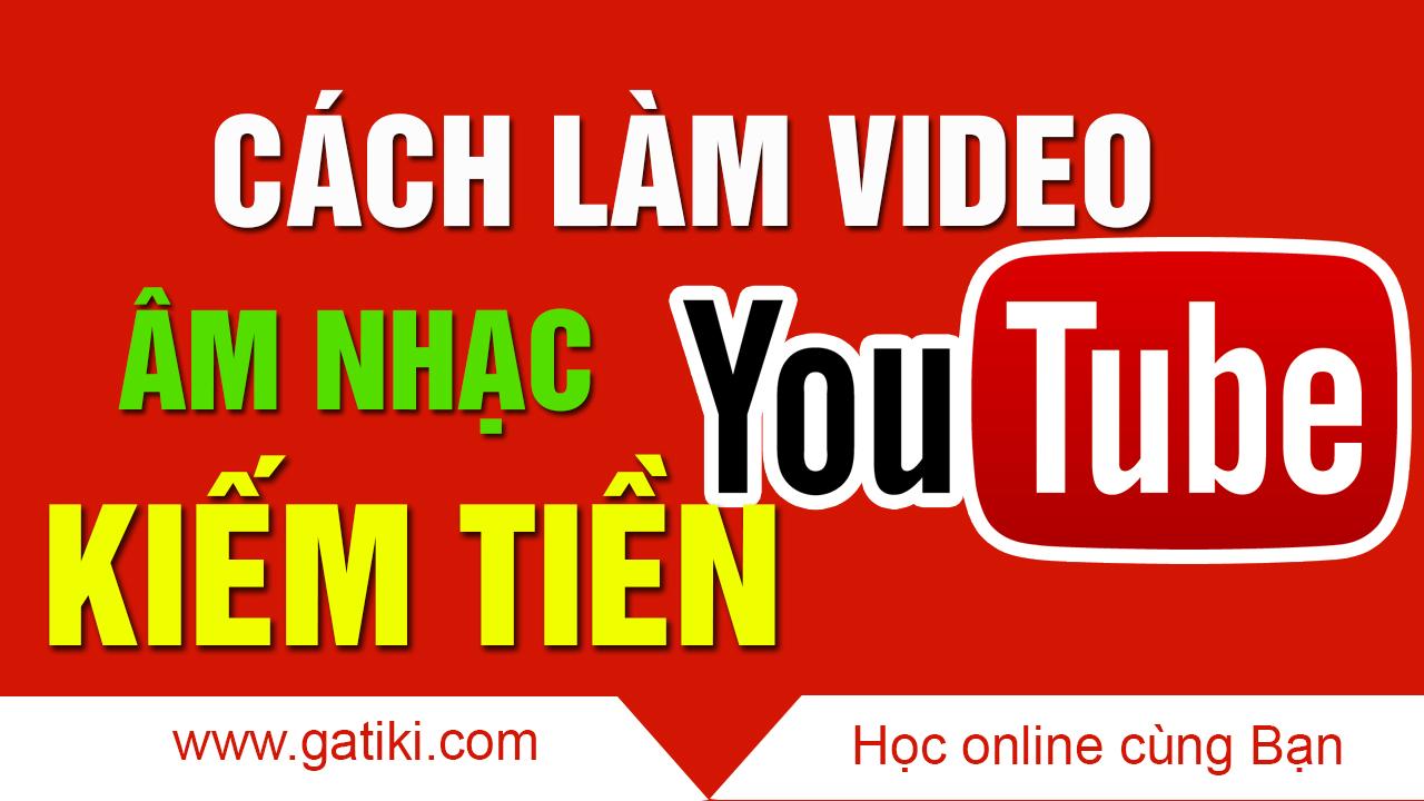 Hướng Dẫn Cách Làm Video Nhạc Kiếm Tiền Trên Youtube Gatiki Học Tin Học Trực Tuyến