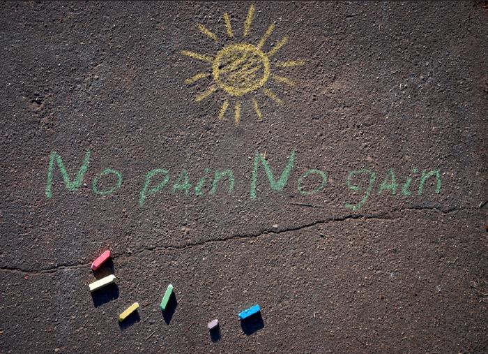 No Pain No Gain…