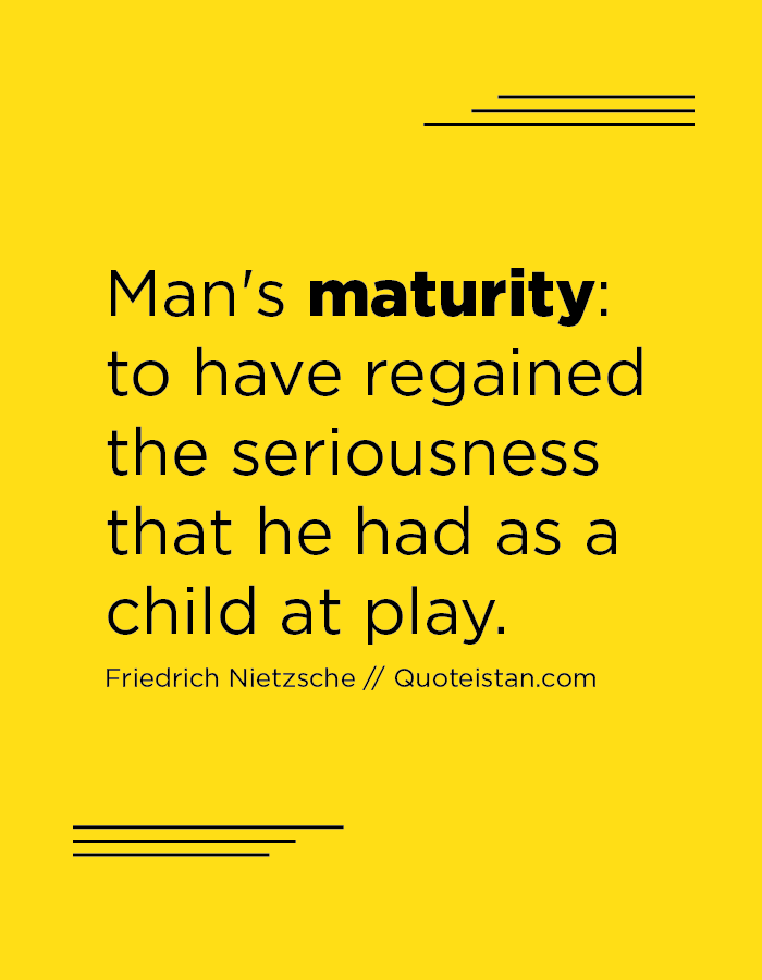 Man's maturity; to have regained the seriousness that he had as a child at play.