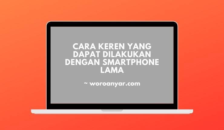 Cara Keren yang Dapat Dilakukan Dengan Smartphone Lama