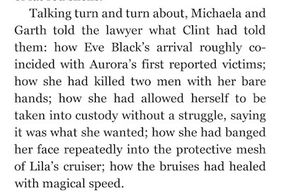 Talking turn and turn about, Michaela and Garth told the lawyer what Clint had told them: how Eve Black's arrival roughly coincided with Aurora's first reported victims; how she had killed two men with her bare hands; how she had allowed herself to be taken into custody without a struggle, saying it was what she wanted; how she had banged her face repeatedly into the protective mesh of Lila's cruiser; how the bruises