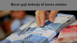besar gaji atau upah jika bekerja di korea selatan