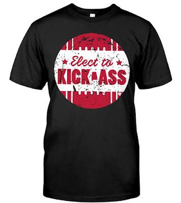 Elect To Kick-Ass Shirt Hoodie T Shirts