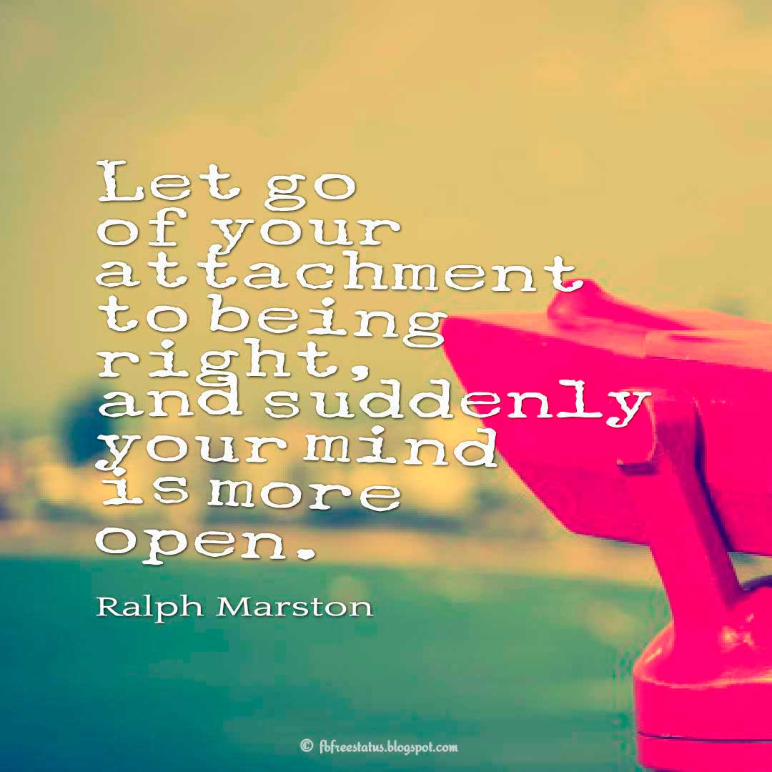 Let go of your attachment to being right, and suddenly your mind is more open. - Ralph Marston Quote