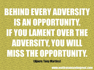 "Featured in our checklist of 46 Powerful Quotes For Entrepreneurs To Get Motivated: ""Behind every adversity is an opportunity. If you lament over the adversity, you will miss the opportunity."" -Ajaero Tony Martins"