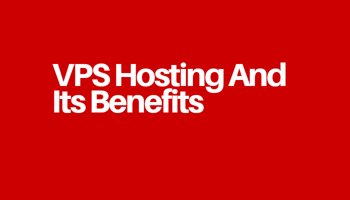 VPS Hosting And Its Benefits