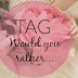 Tag: Would you rather...