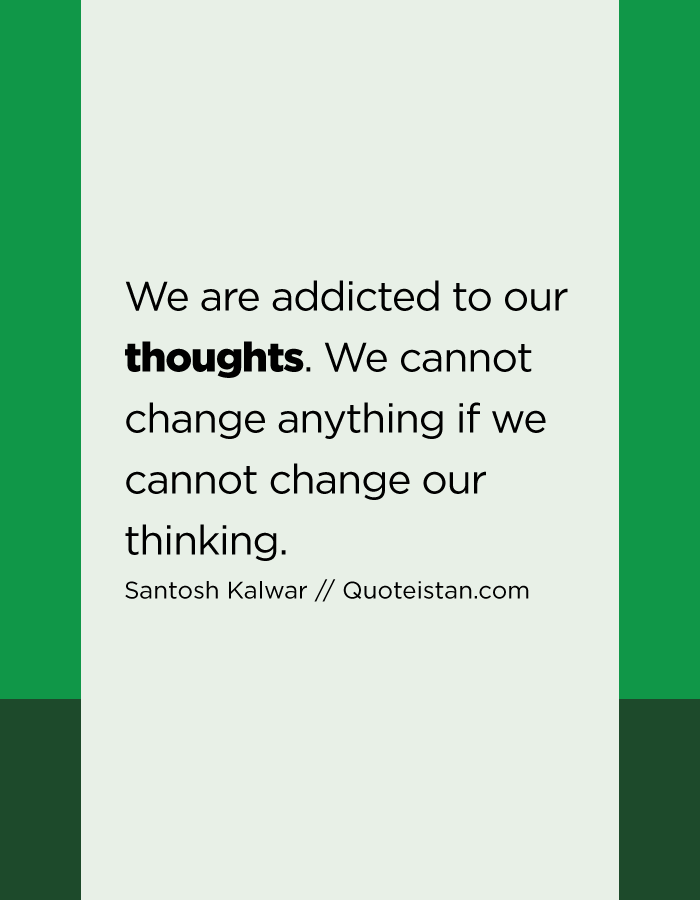 We are addicted to our thoughts. We cannot change anything if we cannot change our thinking.