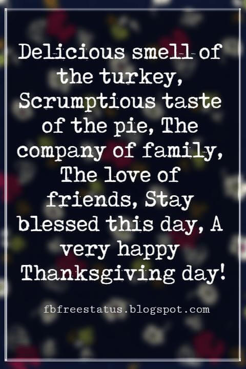 Thanksgiving Messages For Cards, Delicious smell of the turkey, Scrumptious taste of the pie, The company of family, The love of friends, Stay blessed this day, A very happy Thanksgiving day!