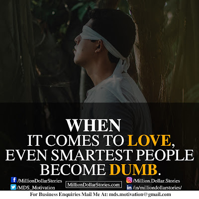 WHEN IT COMES TO LOVE, EVEN SMARTEST PEOPLE BECOME DUMB.