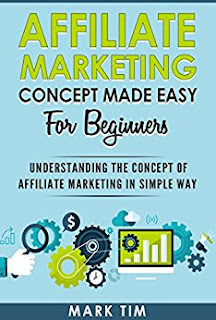 Affiliate Marketing: Affiliate Marketing Concepts Made Easy For Beginners - A Step Towards Understanding Affiliate Marketing For Newbie in a Simple Way