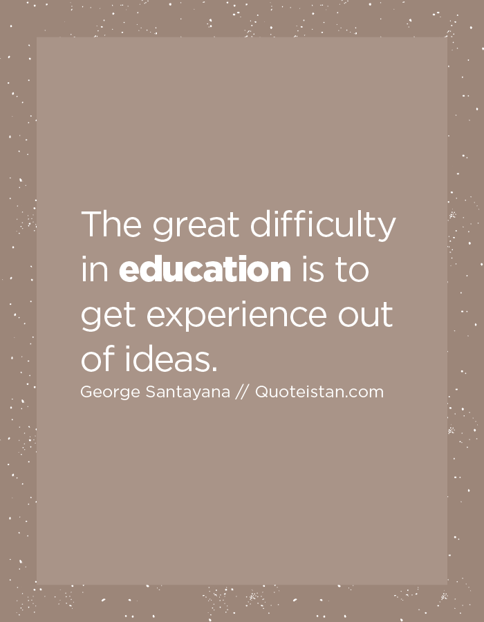 The great difficulty in education is to get experience out of ideas.