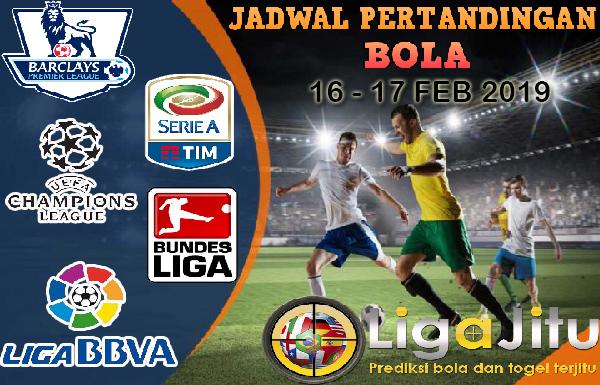 JADWAL PERTANDINGAN BOLA TANGGAL 16 – 17 FEB 2019
