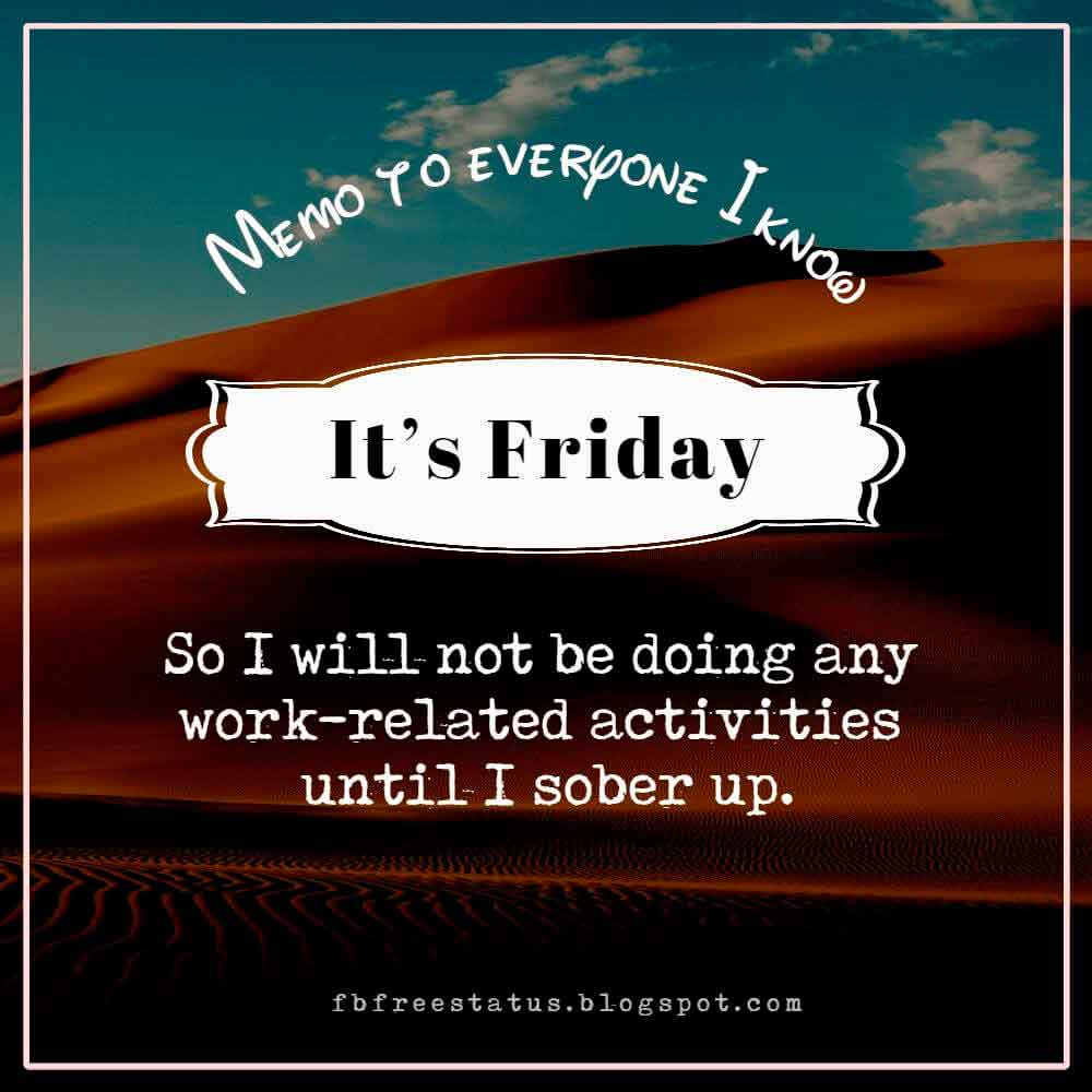 Memo to everyone I know: It�s Friday, so I will not be doing any work-related activities until I sober up.