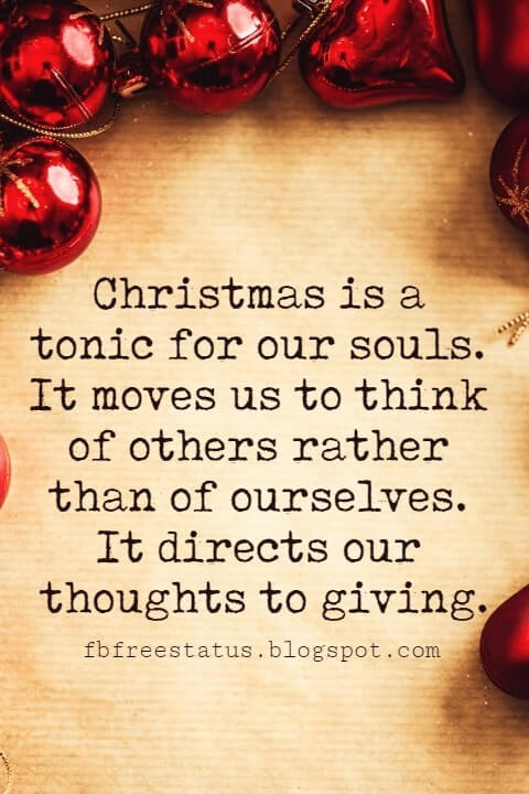 Christmas Quotes, Christmas is a tonic for our souls. It moves us to think of others rather than of ourselves. It directs our thoughts to giving. -B. C. Forbes