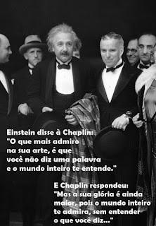 """Foto em preto-e-branco. Entre um grupo de pessoas, ao centro, Einstein e Charles Chaplin lado a lado, nesta ordem, Chaplin é mais baixo que Einstein, um idoso de pele branca, rosto redondo, cabelos brancos sem corte e em desalinho, sobrancelhas curtas, olhos amendoados, nariz  reto com narina larga e bigode espesso. Chaplin, um senhor de pele clara, rosto oval, cabelos grisalhos curtos penteados à esquerda, sobrancelhas retas, olhos amendoados, nariz afilado e lábios grossos. Ambos usam smoking com gravata borboleta  e seguram chapéus, Einstein carrega sobre o antebraço esquerdo, um casacão xadrez. Sobreposto à foto em letras brancas lê-se: Einstein disse à Chaplin: """"O que mais admiro na sua arte, é que você não diz uma palavra e o mundo inteiro te entende."""" E Chaplin respondeu: """"Mas a sua glória é ainda maior, pois o mundo inteiro te admira, sem entender o que você diz...""""."""