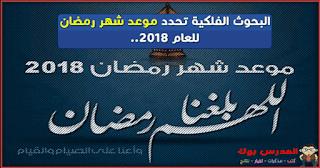 موعد شهر رمضان 2018 فلكيا للعام الهجري 1439 تعرف موعد بداية شهر رمضان ورؤيا هلال رمضان فلكيا في 2018