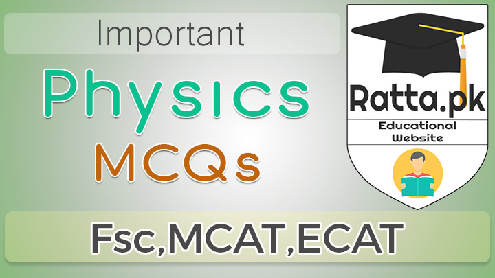 Important Physics MCQs for Fsc, MCAT, ECAT and Other Entry Tests