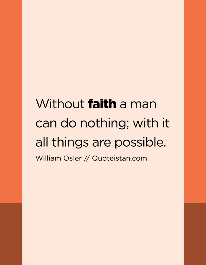 Without faith a man can do nothing; with it all things are possible.